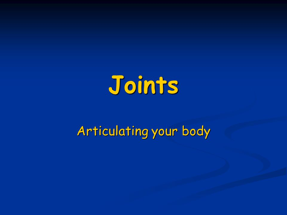 Joints Articulating your body