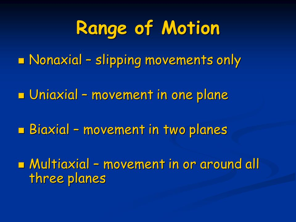 Range of Motion Nonaxial – slipping movements only Nonaxial – slipping movements only Uniaxial – movement in one plane Uniaxial – movement in one plan