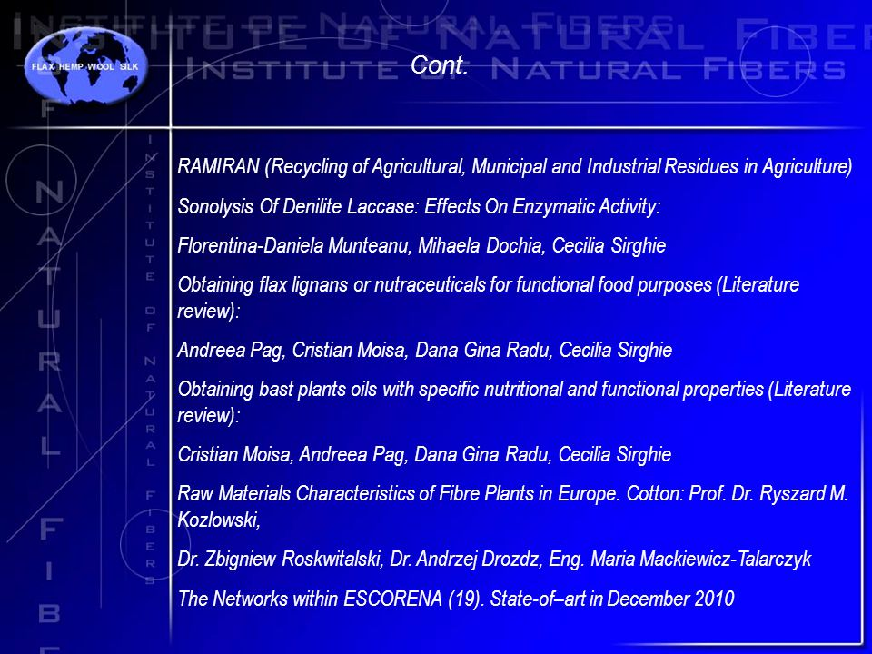 RAMIRAN (Recycling of Agricultural, Municipal and Industrial Residues in Agriculture) Sonolysis Of Denilite Laccase: Effects On Enzymatic Activity: Florentina-Daniela Munteanu, Mihaela Dochia, Cecilia Sirghie Obtaining flax lignans or nutraceuticals for functional food purposes (Literature review): Andreea Pag, Cristian Moisa, Dana Gina Radu, Cecilia Sirghie Obtaining bast plants oils with specific nutritional and functional properties (Literature review): Cristian Moisa, Andreea Pag, Dana Gina Radu, Cecilia Sirghie Raw Materials Characteristics of Fibre Plants in Europe.