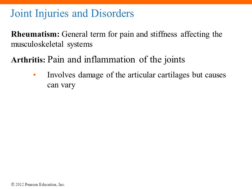 © 2012 Pearson Education, Inc. Joint Injuries and Disorders Rheumatism: General term for pain and stiffness affecting the musculoskeletal systems Arth