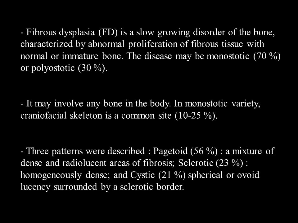 - Fibrous dysplasia (FD) is a slow growing disorder of the bone, characterized by abnormal proliferation of fibrous tissue with normal or immature bon
