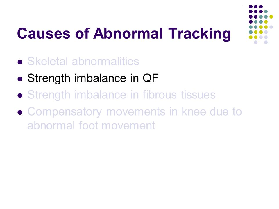 Causes of Abnormal Tracking Skeletal abnormalities Strength imbalance in QF Strength imbalance in fibrous tissues Compensatory movements in knee due to abnormal foot movement
