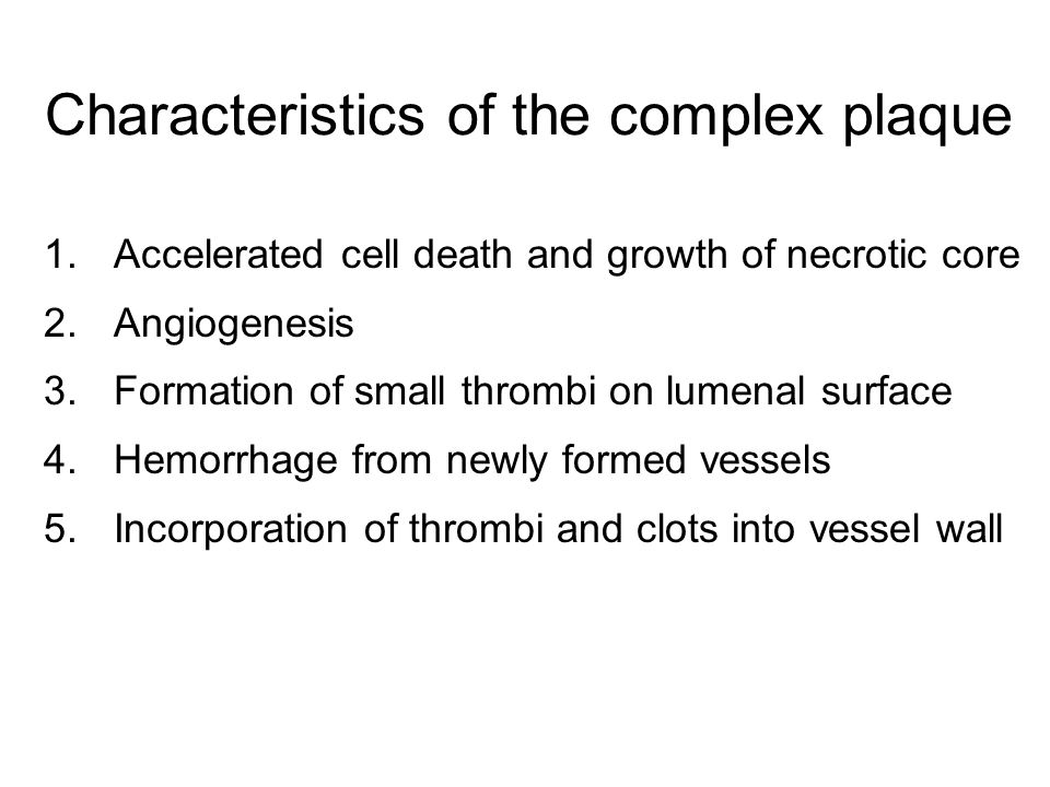Characteristics of the complex plaque 1.Accelerated cell death and growth of necrotic core 2.Angiogenesis 3.Formation of small thrombi on lumenal surface 4.Hemorrhage from newly formed vessels 5.Incorporation of thrombi and clots into vessel wall