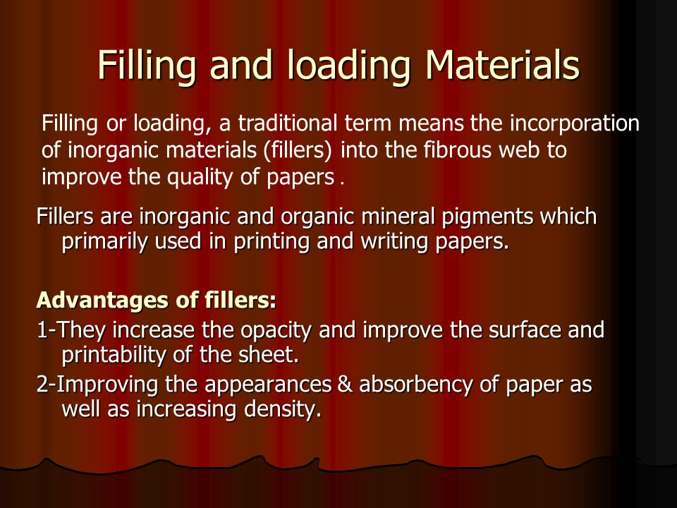 Filling and loading Materials Fillers are inorganic and organic mineral pigments which primarily used in printing and writing papers.