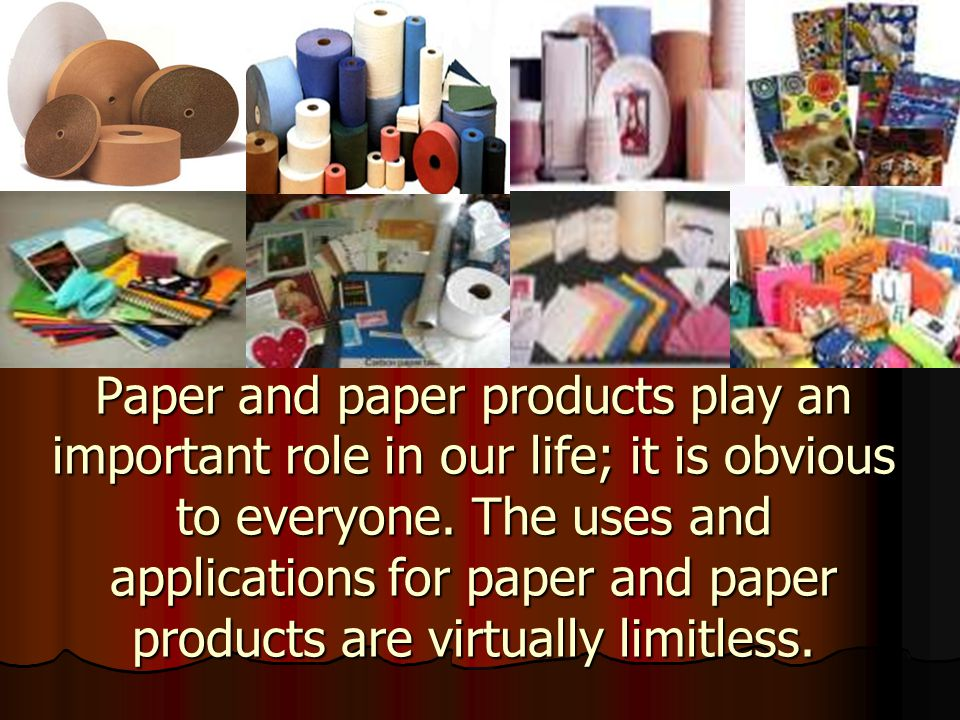 Paper and paper products play an important role in our life; it is obvious to everyone.