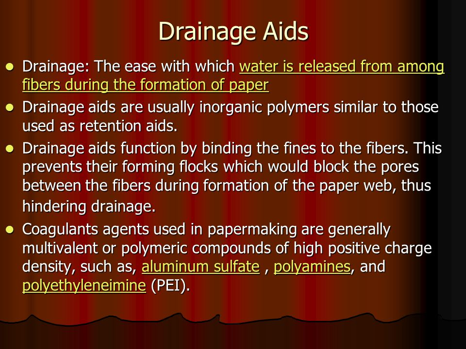Drainage Aids Drainage: The ease with which water is released from among fibers during the formation of paper Drainage: The ease with which water is released from among fibers during the formation of paperwater is released from among fibers during the formation of paperwater is released from among fibers during the formation of paper Drainage aids are usually inorganic polymers similar to those used as retention aids.