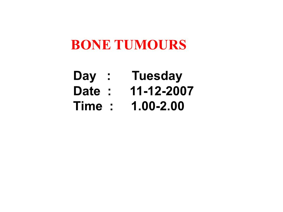 BONE TUMOURS Day : Tuesday Date :11-12-2007 Time : 1.00-2.00