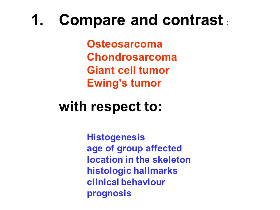 1.Compare and contrast : Osteosarcoma Chondrosarcoma Giant cell tumor Ewing s tumor with respect to: Histogenesis age of group affected location in the skeleton histologic hallmarks clinical behaviour prognosis