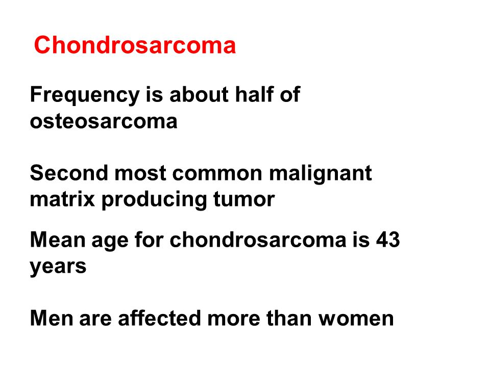 Chondrosarcoma Frequency is about half of osteosarcoma Second most common malignant matrix producing tumor Mean age for chondrosarcoma is 43 years Men are affected more than women