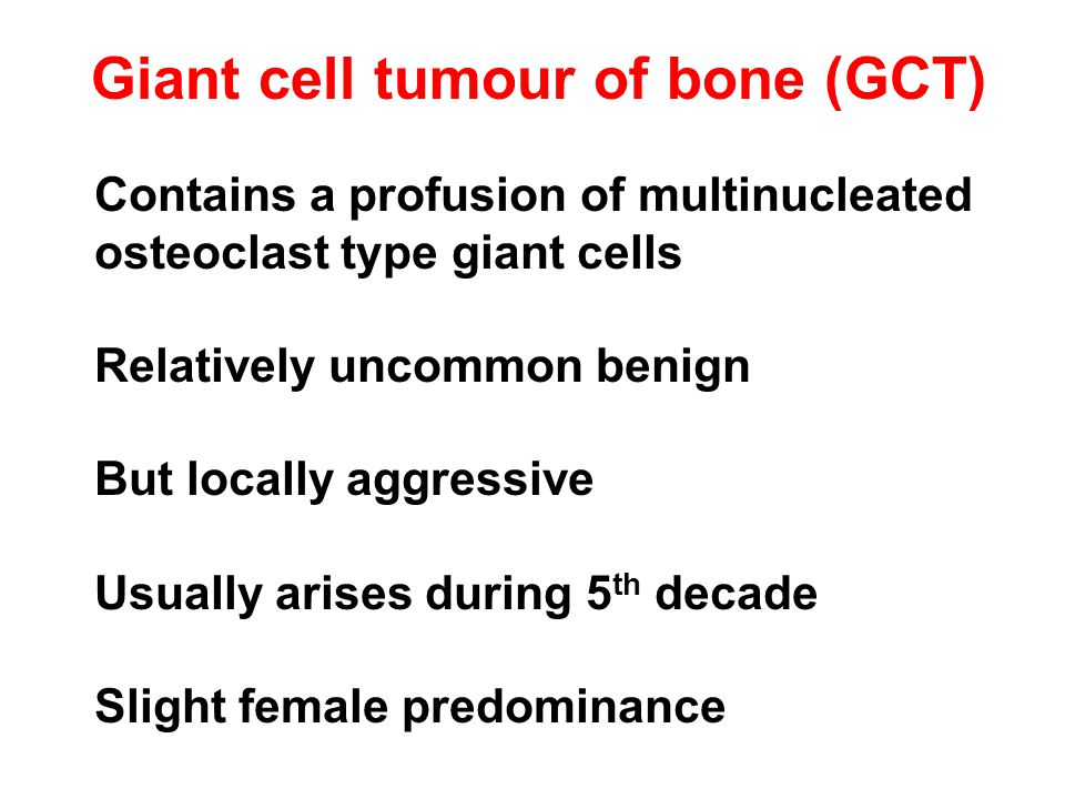 Giant cell tumour of bone (GCT) Contains a profusion of multinucleated osteoclast type giant cells Relatively uncommon benign But locally aggressive Usually arises during 5 th decade Slight female predominance