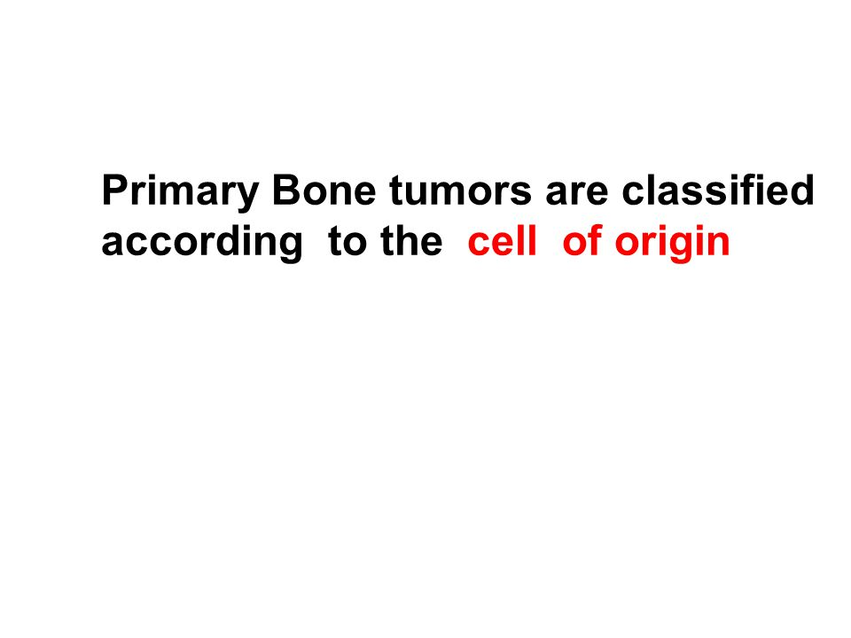 Primary Bone tumors are classified according to the cell of origin