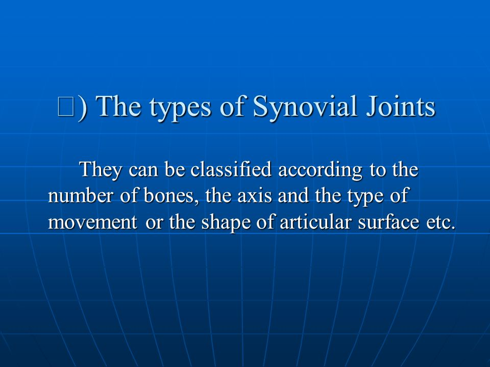 Ⅳ ) The types of Synovial Joints They can be classified according to the number of bones, the axis and the type of movement or the shape of articular surface etc.