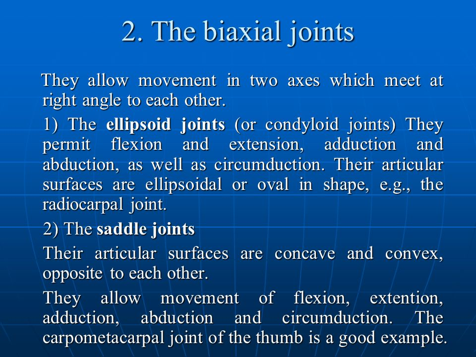 2. The biaxial joints They allow movement in two axes which meet at right angle to each other.