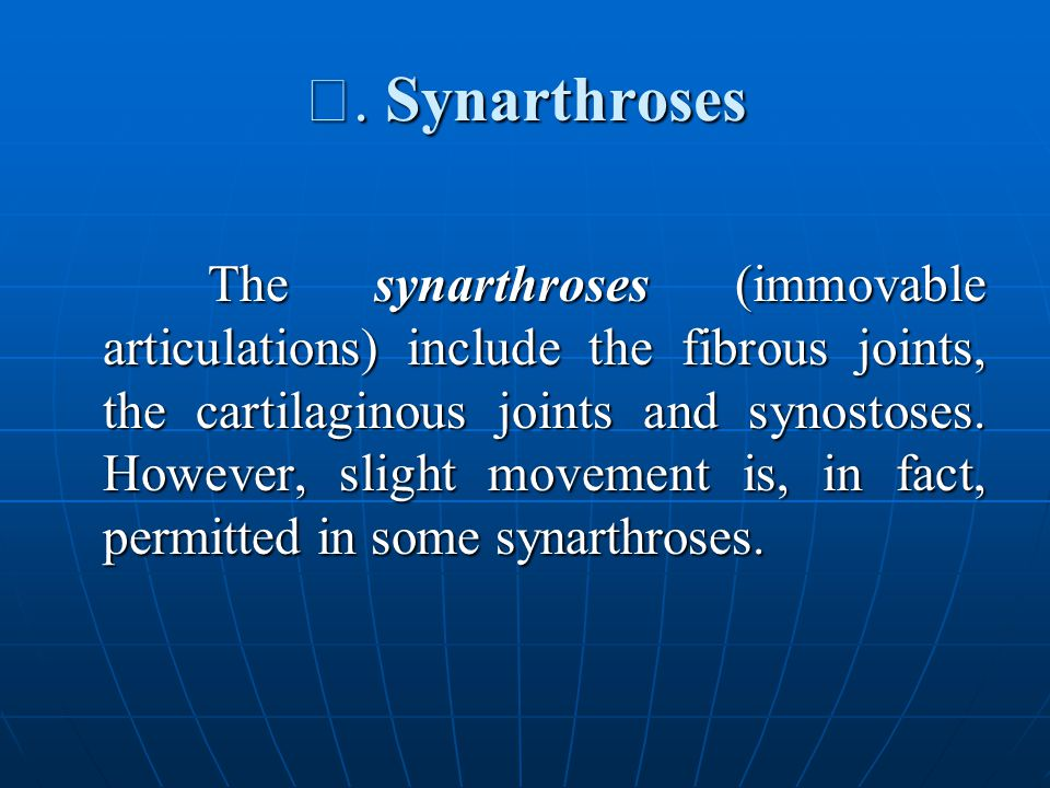 Ⅰ. Synarthroses The synarthroses (immovable articulations) include the fibrous joints, the cartilaginous joints and synostoses. However, slight moveme