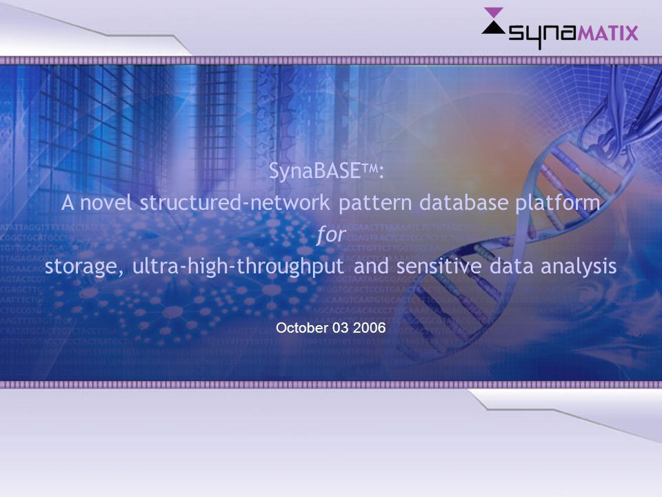 Copyright © 2004 Synamatix sdn bhd (538481-U) SynaBASE TM : A novel structured-network pattern database platform for storage, ultra-high-throughput and sensitive data analysis October 03 2006
