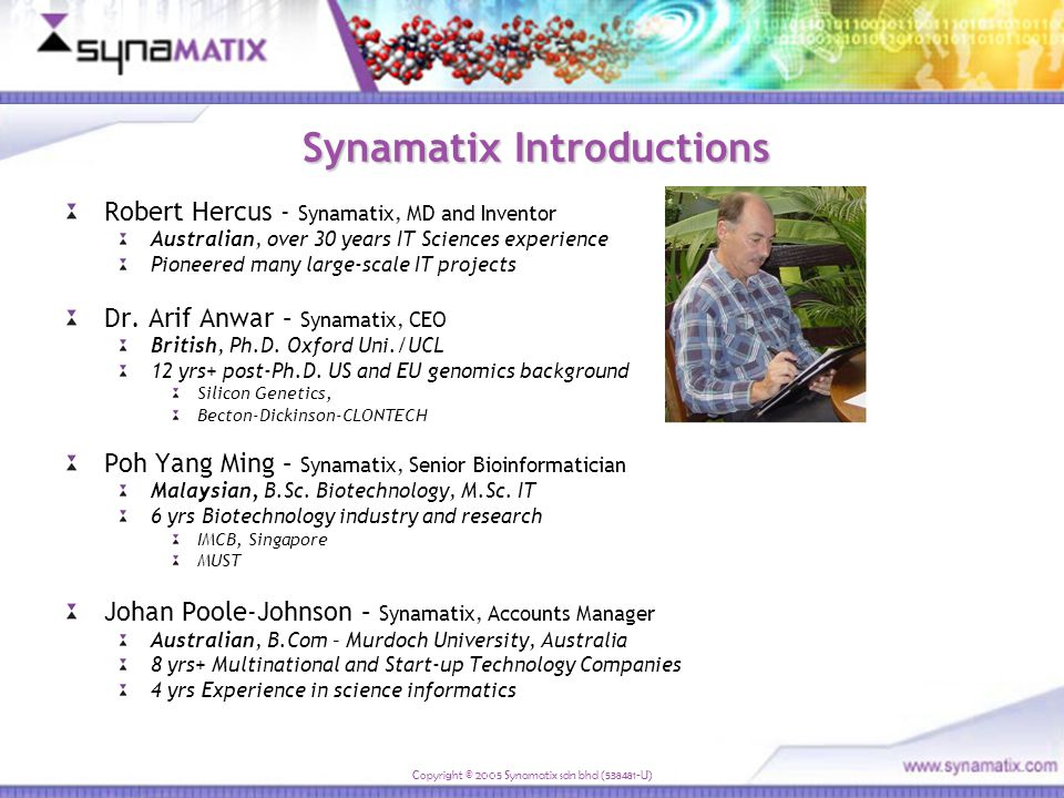 Copyright © 2005 Synamatix sdn bhd (538481-U) Aims To learn about current research priorities and bioinformatics initiatives To review Synamatix science and technologies Demonstrate Synamatix performance capabilities To explore potential fit and research synergies