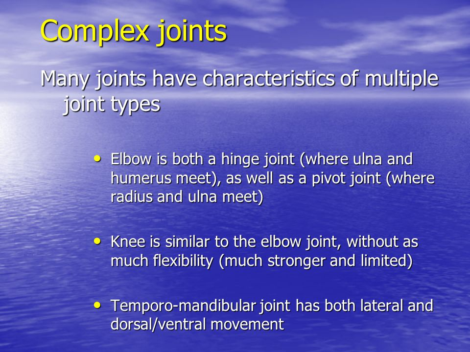 Complex joints Many joints have characteristics of multiple joint types Elbow is both a hinge joint (where ulna and humerus meet), as well as a pivot