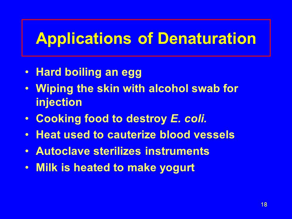 18 Applications of Denaturation Hard boiling an egg Wiping the skin with alcohol swab for injection Cooking food to destroy E.