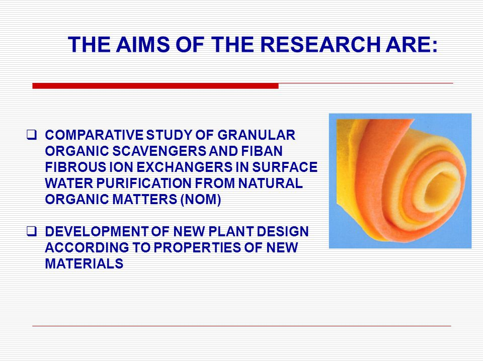  COMPARATIVE STUDY OF GRANULAR ORGANIC SCAVENGERS AND FIBAN FIBROUS ION EXCHANGERS IN SURFACE WATER PURIFICATION FROM NATURAL ORGANIC MATTERS (NOM)  DEVELOPMENT OF NEW PLANT DESIGN ACCORDING TO PROPERTIES OF NEW MATERIALS THE AIMS OF THЕ RESEARCH ARE: