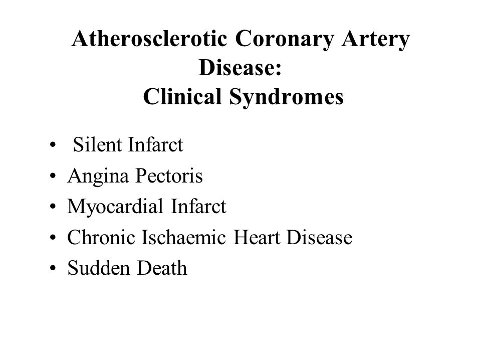 Atherosclerotic Coronary Artery Disease: Clinical Syndromes Silent Infarct Angina Pectoris Myocardial Infarct Chronic Ischaemic Heart Disease Sudden Death