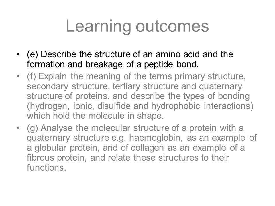 Learning outcomes (e) Describe the structure of an amino acid and the formation and breakage of a peptide bond. (f) Explain the meaning of the terms p