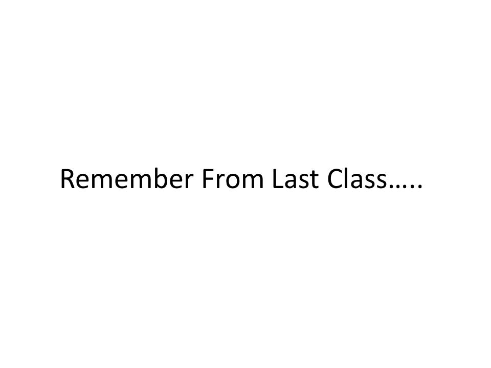 Remember From Last Class…..