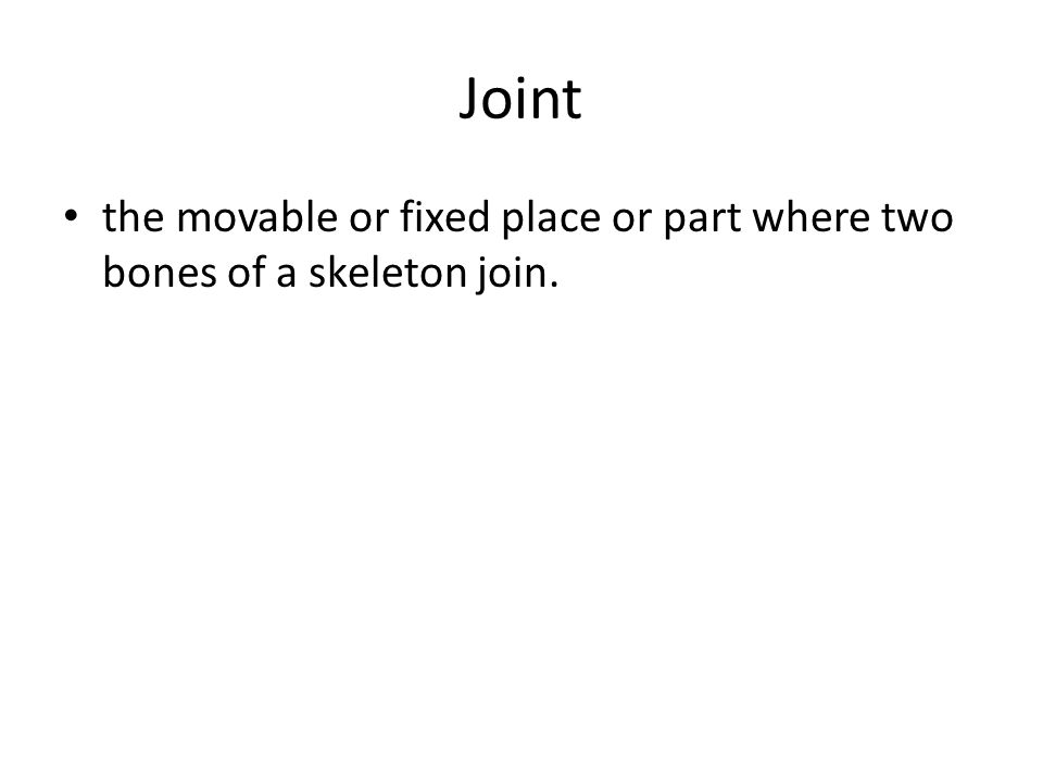 Joint the movable or fixed place or part where two bones of a skeleton join.