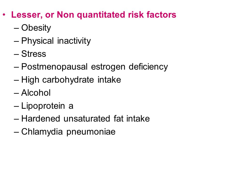 Lesser, or Non quantitated risk factors –Obesity –Physical inactivity –Stress –Postmenopausal estrogen deficiency –High carbohydrate intake –Alcohol –Lipoprotein a –Hardened unsaturated fat intake –Chlamydia pneumoniae