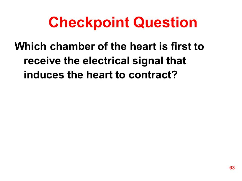 Checkpoint Question Which chamber of the heart is first to receive the electrical signal that induces the heart to contract? 63