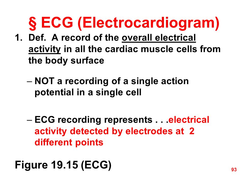 § ECG (Electrocardiogram) 1.Def. A record of the overall electrical activity in all the cardiac muscle cells from the body surface –NOT a recording of