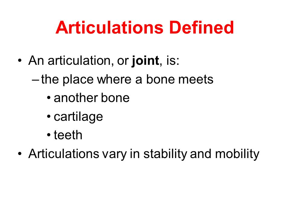 Articulations Defined An articulation, or joint, is: –the place where a bone meets another bone cartilage teeth Articulations vary in stability and mo