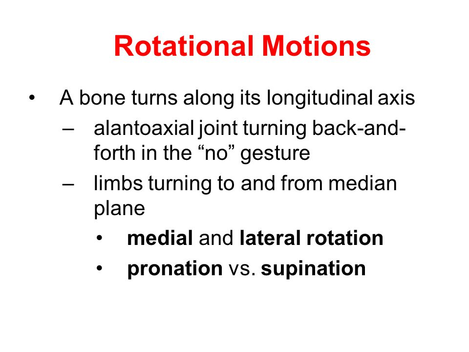 """Rotational Motions A bone turns along its longitudinal axis –alantoaxial joint turning back-and- forth in the """"no"""" gesture –limbs turning to and from"""