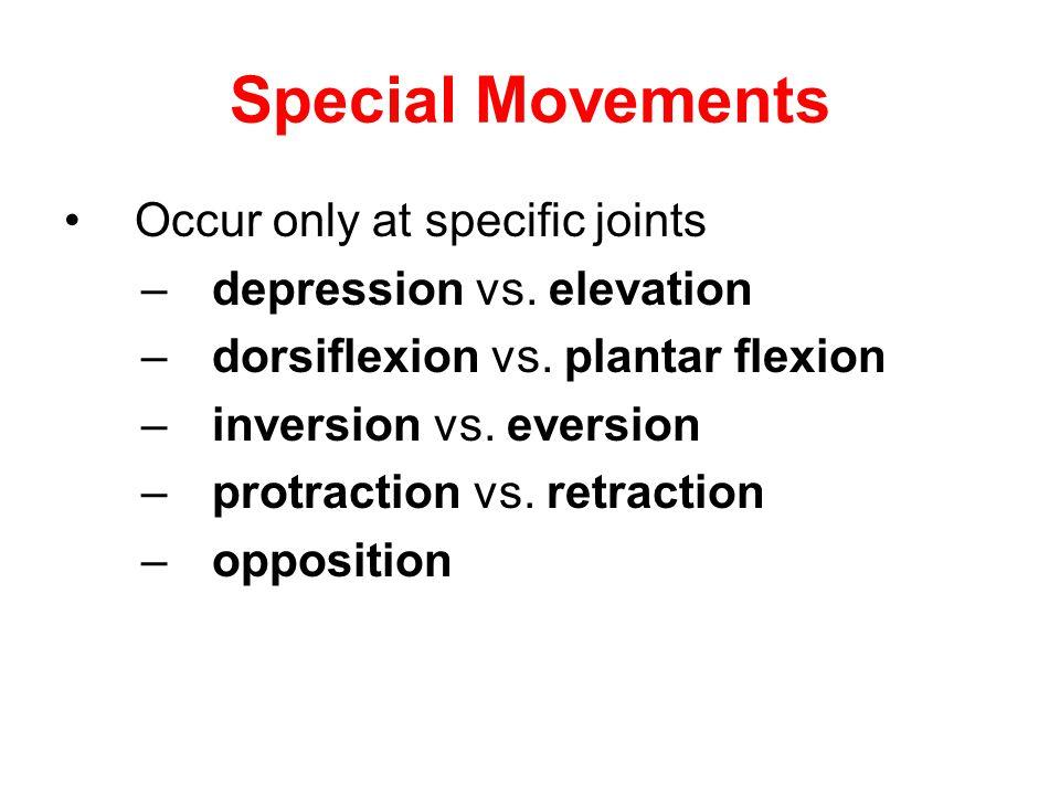 Special Movements Occur only at specific joints –depression vs. elevation –dorsiflexion vs. plantar flexion –inversion vs. eversion –protraction vs. r