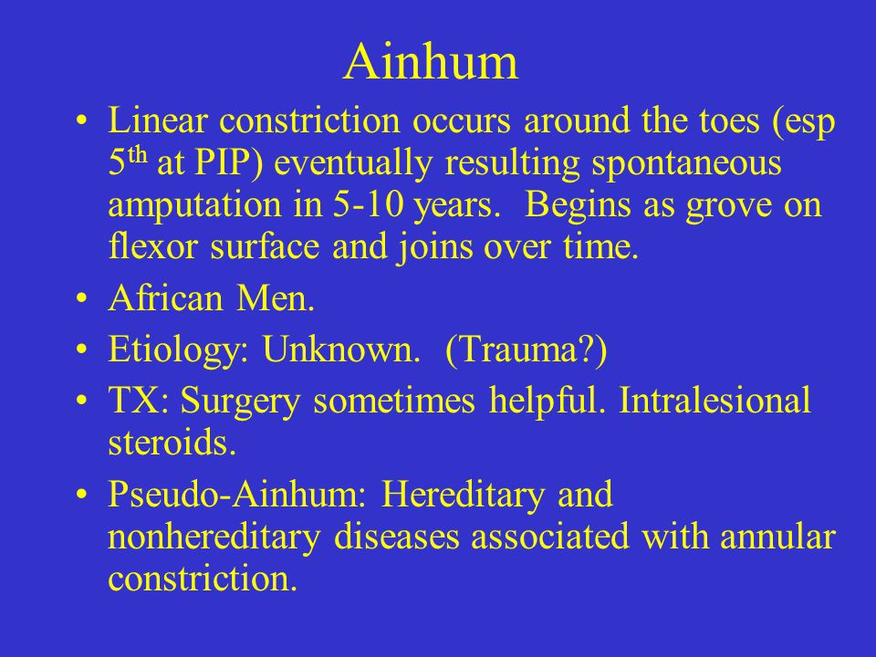 Ainhum Linear constriction occurs around the toes (esp 5 th at PIP) eventually resulting spontaneous amputation in 5-10 years. Begins as grove on flex