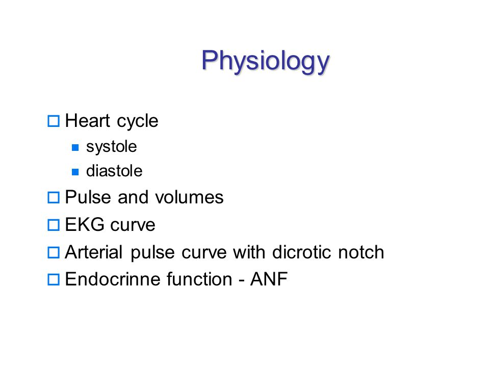 Physiology  Heart cycle systole diastole  Pulse and volumes  EKG curve  Arterial pulse curve with dicrotic notch  Endocrinne function - ANF