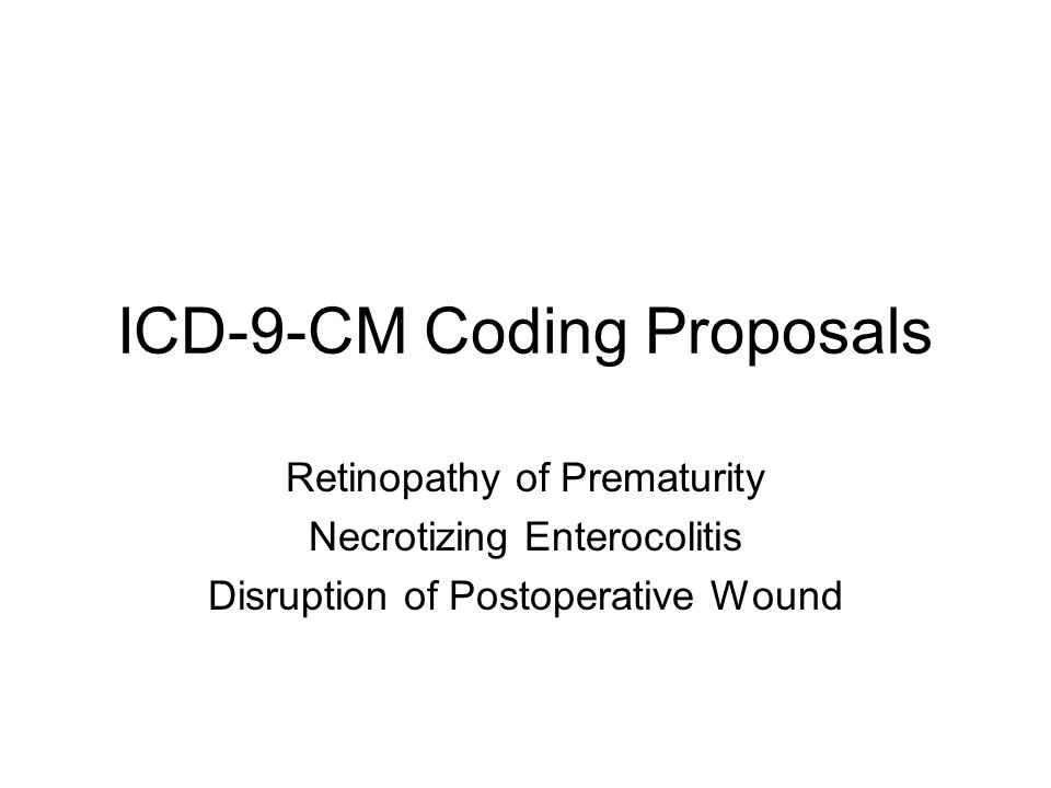 ICD-9-CM Coding Proposals Retinopathy of Prematurity Necrotizing Enterocolitis Disruption of Postoperative Wound