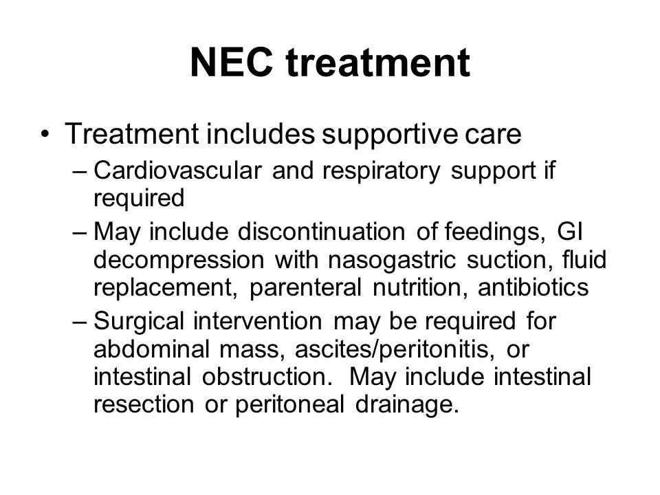 NEC treatment Treatment includes supportive care –Cardiovascular and respiratory support if required –May include discontinuation of feedings, GI deco
