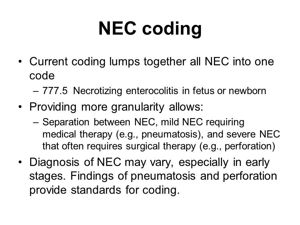 NEC coding Current coding lumps together all NEC into one code –777.5 Necrotizing enterocolitis in fetus or newborn Providing more granularity allows:
