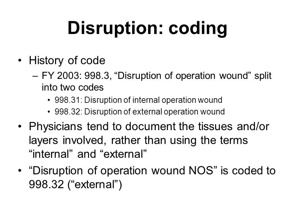 """Disruption: coding History of code –FY 2003: 998.3, """"Disruption of operation wound"""" split into two codes 998.31: Disruption of internal operation woun"""