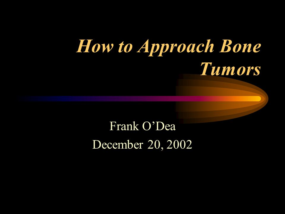 How to Approach Bone Tumors Frank O'Dea December 20, 2002