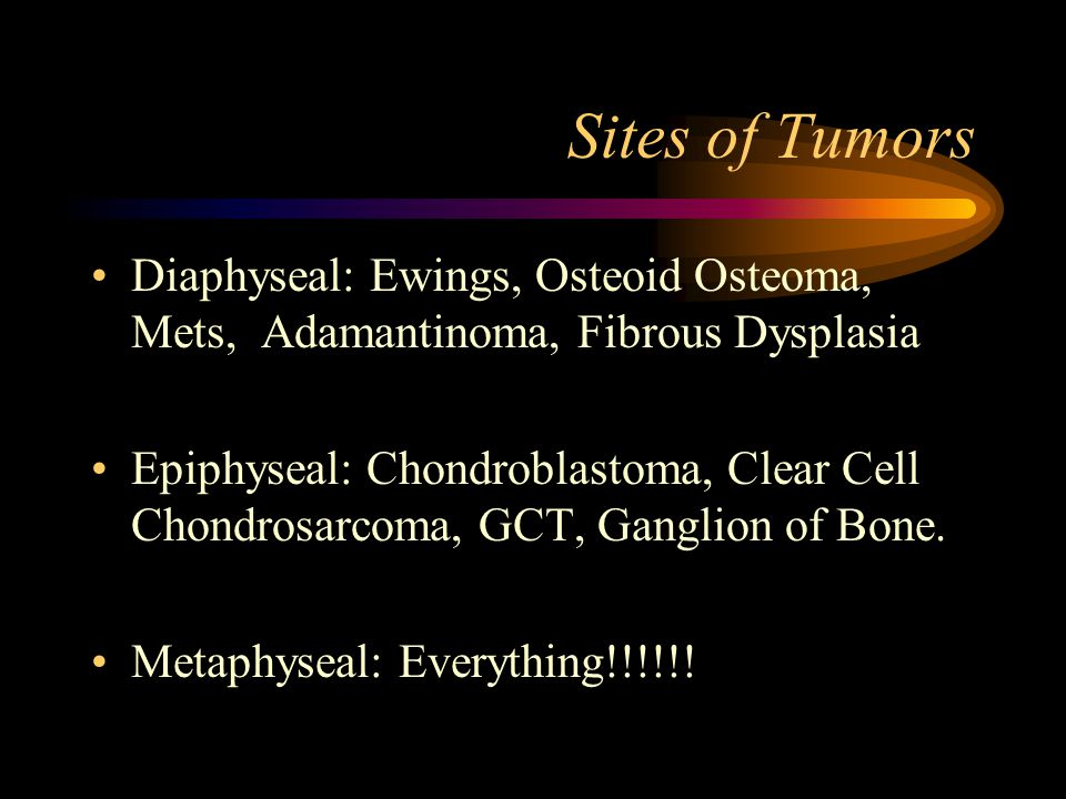 Sites of Tumors Diaphyseal: Ewings, Osteoid Osteoma, Mets, Adamantinoma, Fibrous Dysplasia Epiphyseal: Chondroblastoma, Clear Cell Chondrosarcoma, GCT