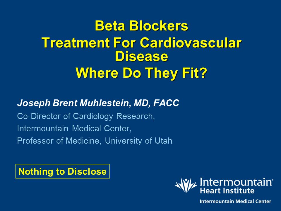 Beta Blockers Treatment For Cardiovascular Disease Where Do They Fit? Joseph Brent Muhlestein, MD, FACC Co-Director of Cardiology Research, Intermount