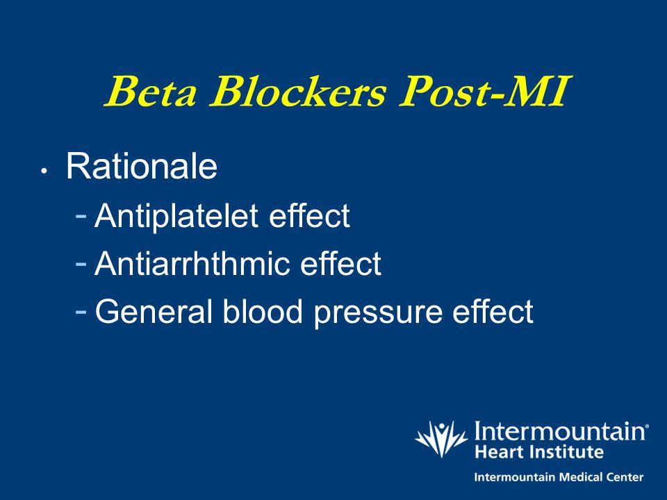 Beta Blockers Post-MI Rationale - Antiplatelet effect - Antiarrhthmic effect - General blood pressure effect