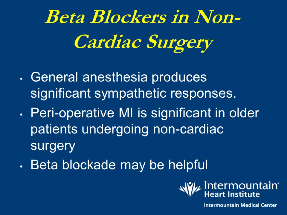 Beta Blockers in Non- Cardiac Surgery General anesthesia produces significant sympathetic responses. Peri-operative MI is significant in older patient