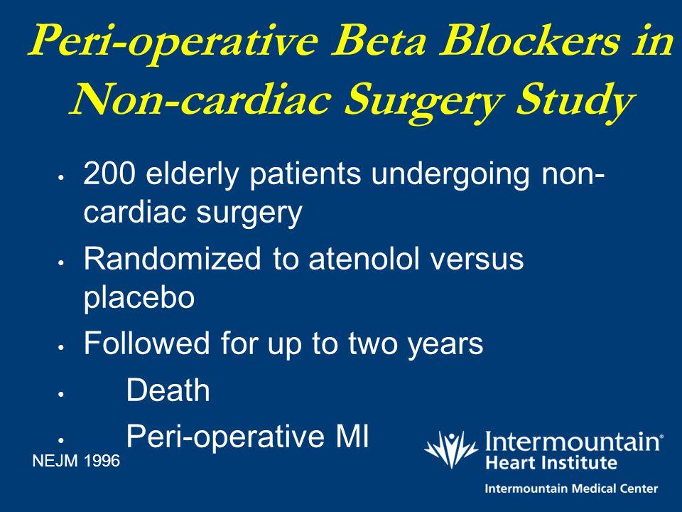Peri-operative Beta Blockers in Non-cardiac Surgery Study 200 elderly patients undergoing non- cardiac surgery Randomized to atenolol versus placebo F
