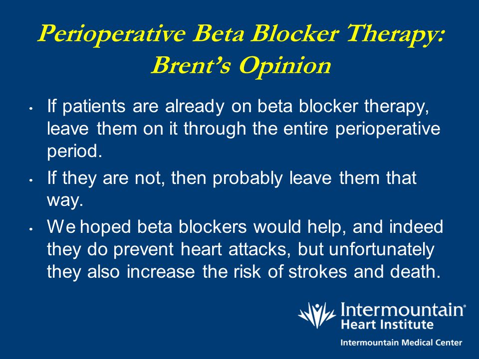 Perioperative Beta Blocker Therapy: Brent's Opinion If patients are already on beta blocker therapy, leave them on it through the entire perioperative
