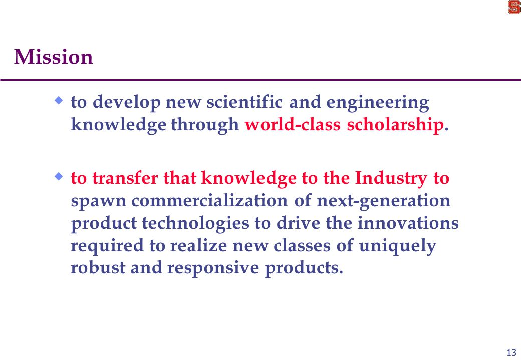 13 Mission  to develop new scientific and engineering knowledge through world-class scholarship.