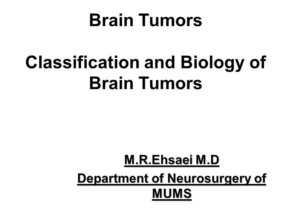 Brain Tumors Classification and Biology of Brain Tumors M.R.Ehsaei M.D Department of Neurosurgery of MUMS