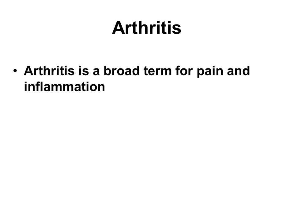 Arthritis Arthritis is a broad term for pain and inflammation