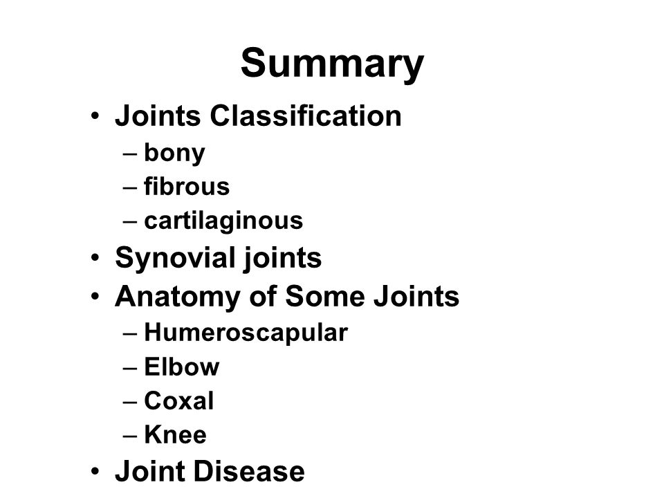 Summary Joints Classification –bony –fibrous –cartilaginous Synovial joints Anatomy of Some Joints –Humeroscapular –Elbow –Coxal –Knee Joint Disease